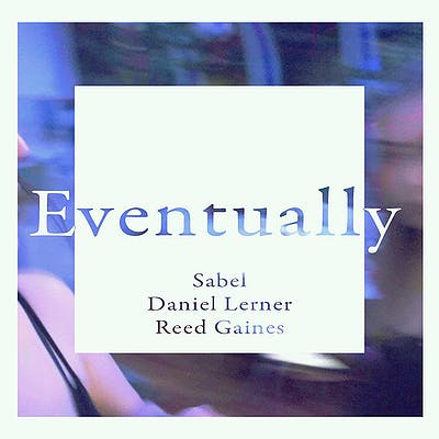 image for Indie Pop Ballad Finds Hope in Sadness. - Sabel x Daniel Lerner x Reed Gaines: Eventually